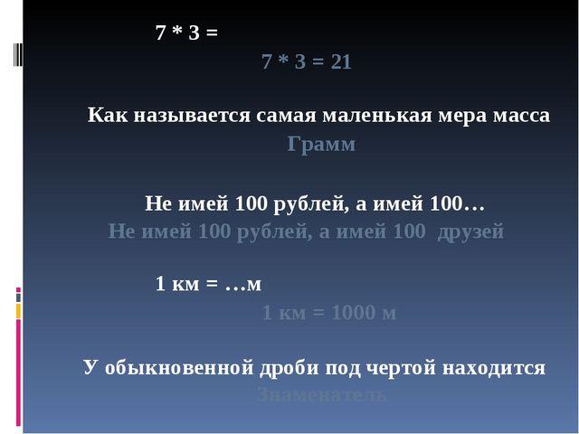 7 * 3 = 7 * 3 = 21 Как называется самая маленькая мера масса Грамм Не имей 10...