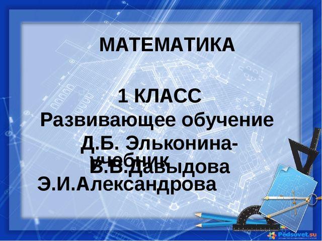 1 КЛАСС Развивающее обучение Д.Б. Эльконина- В.В.Давыдова учебник Э.И.Алекса...