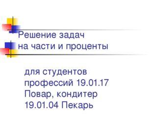 Решение задач на части и проценты для студентов профессий 19.01.17 Повар, кон