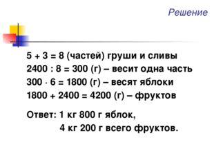 Решение 5 + 3 = 8 (частей) груши и сливы 2400 : 8 = 300 (г) – весит одна част