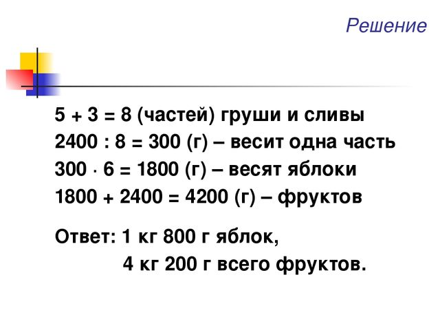 Решение 5 + 3 = 8 (частей) груши и сливы 2400 : 8 = 300 (г) – весит одна част...