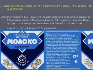 Сгущённое молоко: масса 320 гр., в составе 8,5 % жира, 7,2 % белков, 56 % уг