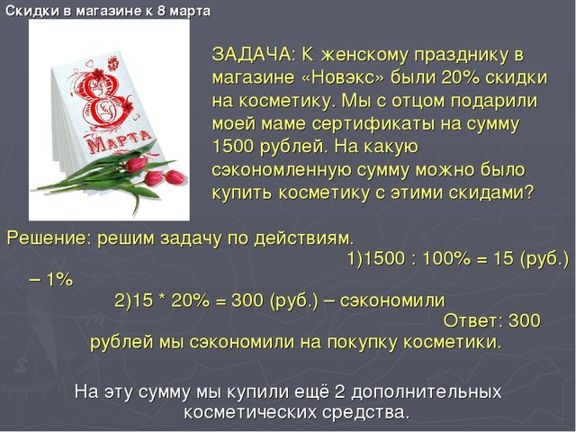 Скидки в магазине к 8 марта Решение: решим задачу по действиям. 1)1500 : 100%...