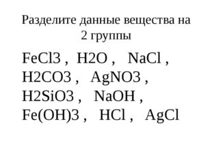 Разделите данные вещества на 2 группы FeCl3 , H2O , NaCl , H2CO3 , AgNO3 , H2