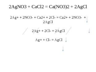 2AgNO3 + CaCl2 = Ca(NO3)2 + 2AgCl 2Ag+ + 2NO3- + Ca2+ + 2Cl- = Ca2+ + 2NO3- +