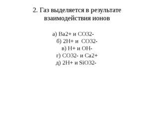 2. Газ выделяется в результате взаимодействия ионов а) Ba2+ и CO32- б) 2H+ и