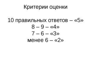 Критерии оценки 10 правильных ответов – «5» 8 – 9 – «4» 7 – 6 – «3» менее 6 –