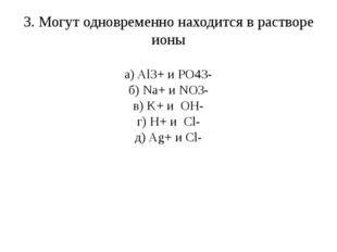 3. Могут одновременно находится в растворе ионы а) Al3+ и PO43- б) Na+ и NO3-