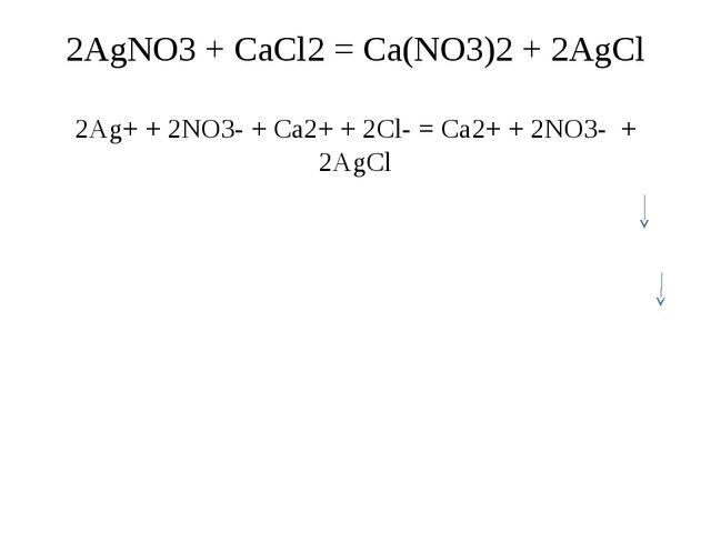 2AgNO3 + CaCl2 = Ca(NO3)2 + 2AgCl 2Ag+ + 2NO3- + Ca2+ + 2Cl- = Ca2+ + 2NO3- +...
