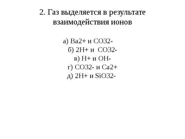 2. Газ выделяется в результате взаимодействия ионов а) Ba2+ и CO32- б) 2H+ и...