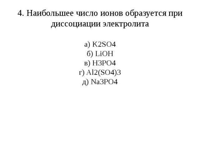 4. Наибольшее число ионов образуется при диссоциации электролита а) K2SO4 б)...
