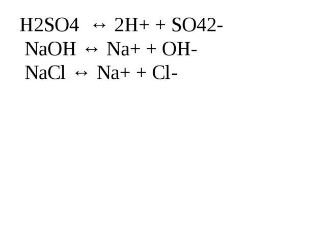 H2SO4 ↔ 2H+ + SO42- NaOH ↔ Na+ + OH- NaCl ↔ Na+ + Cl-