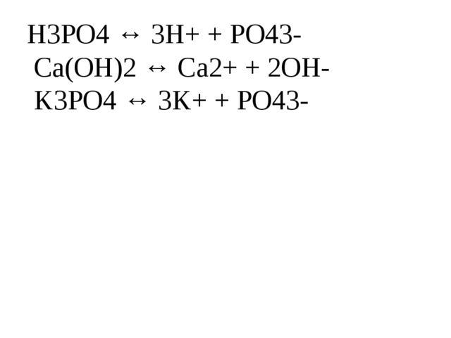 H3PO4 ↔ 3H+ + PO43- Ca(OH)2 ↔ Ca2+ + 2OH- K3PO4 ↔ 3K+ + PO43-