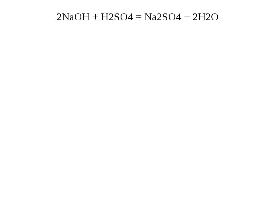 2NaOH + H2SO4 = Na2SO4 + 2H2O