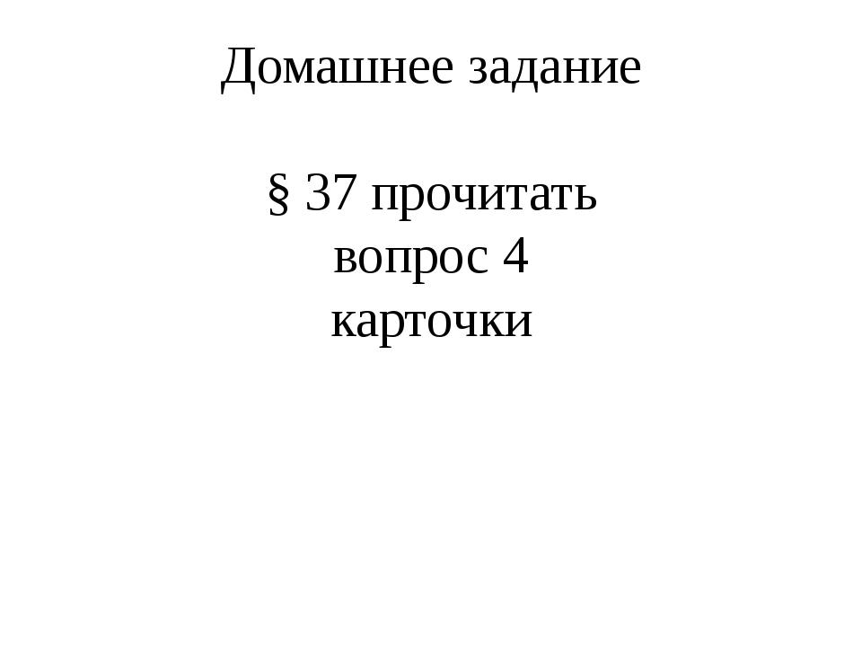 Домашнее задание § 37 прочитать вопрос 4 карточки