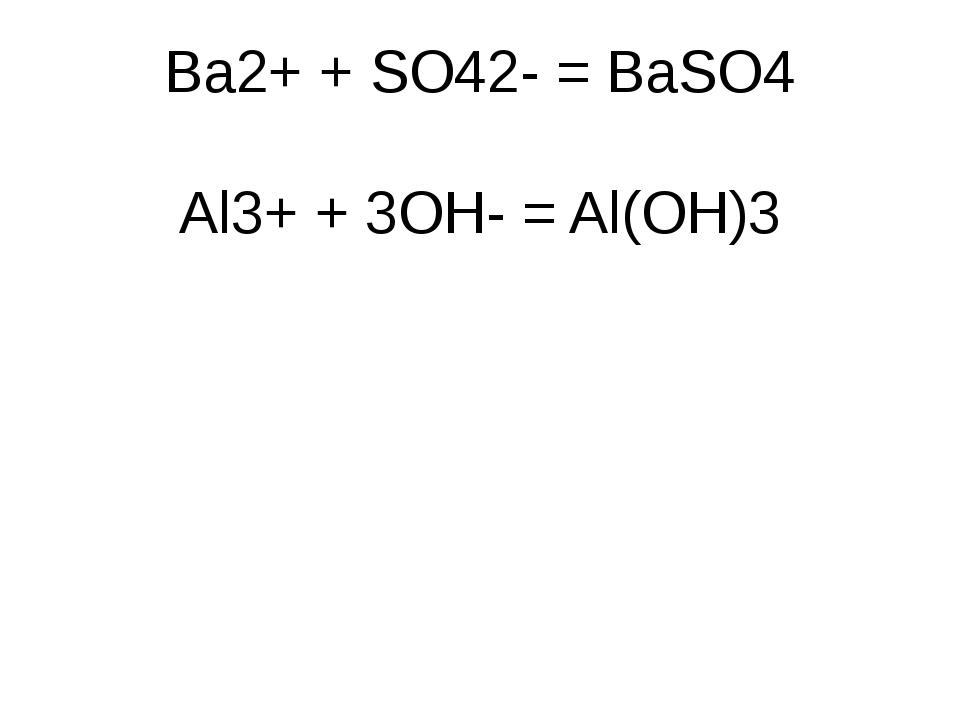 Ba2+ + SO42- = BaSO4 Al3+ + 3OH- = Al(OH)3