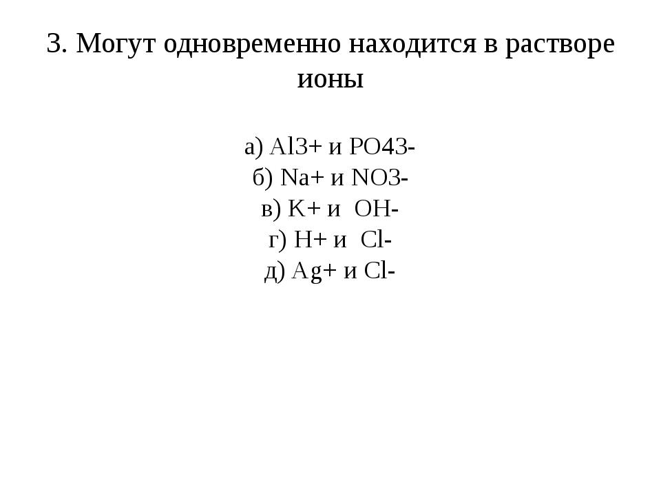 3. Могут одновременно находится в растворе ионы а) Al3+ и PO43- б) Na+ и NO3-...