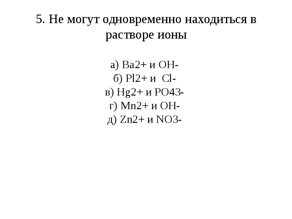 5. Не могут одновременно находиться в растворе ионы а) Ba2+ и OH- б) Pl2+ и C...