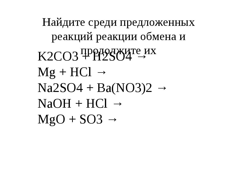 Найдите среди предложенных реакций реакции обмена и продолжите их K2CO3 + H2S...
