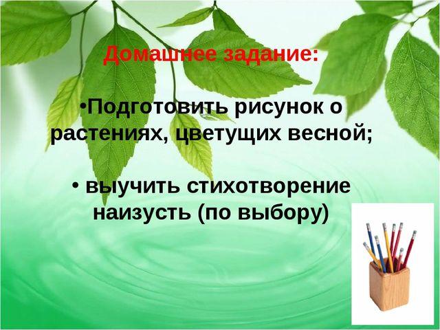 Домашнее задание: Подготовить рисунок о растениях, цветущих весной; выучить с...