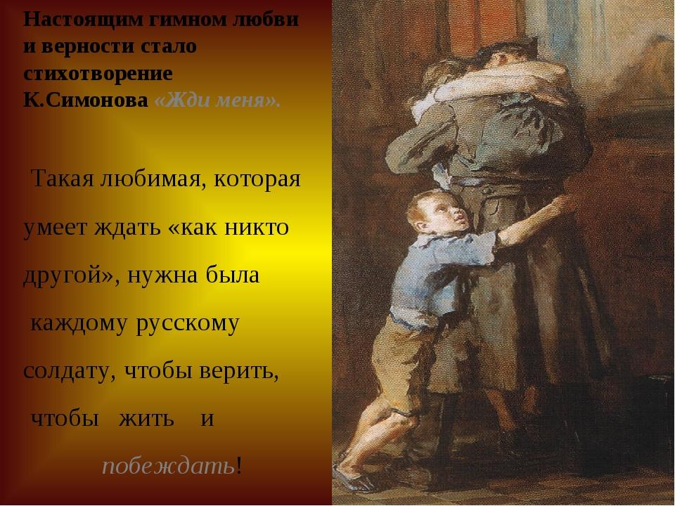Настоящим гимном любви и верности стало стихотворение К.Симонова «Жди меня»....