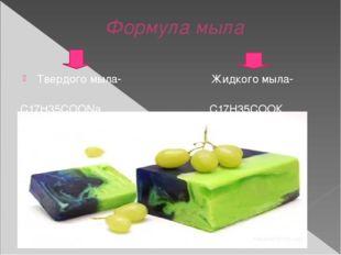 Формула мыла Твердого мыла- Жидкого мыла- С17Н35СООNа С17Н35СООК