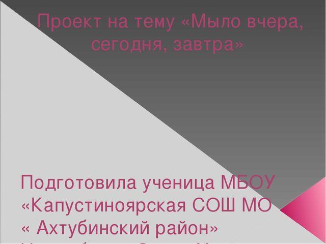 Проект на тему «Мыло вчера, сегодня, завтра» Подготовила ученица МБОУ «Капуст...