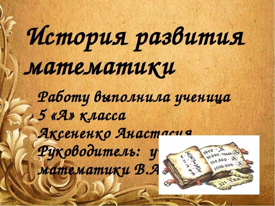 История развития математики Работу выполнила ученица 5 «А» класса Аксененко А...