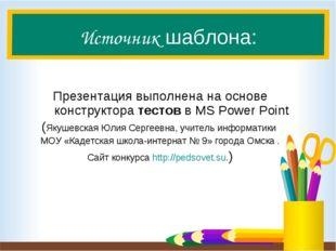 Источник шаблона: Презентация выполнена на основе конструкторатестовв MS Po