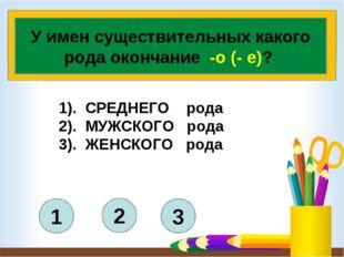 3 2 1 У имен существительных какого рода окончание -о (- е)? 1). СРЕДНЕГО ро
