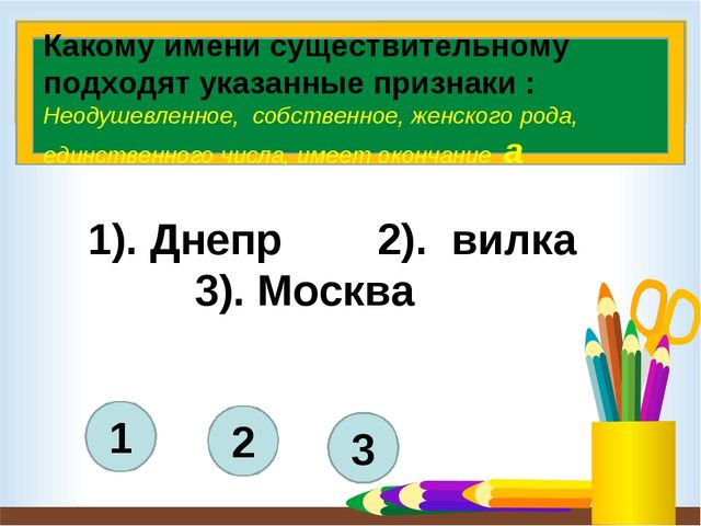 3 2 1 1). Днепр 2). вилка 3). Москва Какому имени существительному подходят...