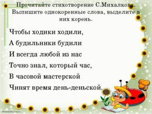 Прочитайте стихотворение С.Михалкова. Выпишите однокоренные слова, выделите в