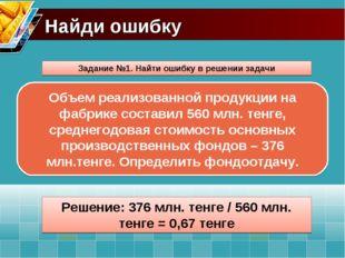 Найди ошибку Задание №1. Найти ошибку в решении задачи Решение: 376 млн. тенг