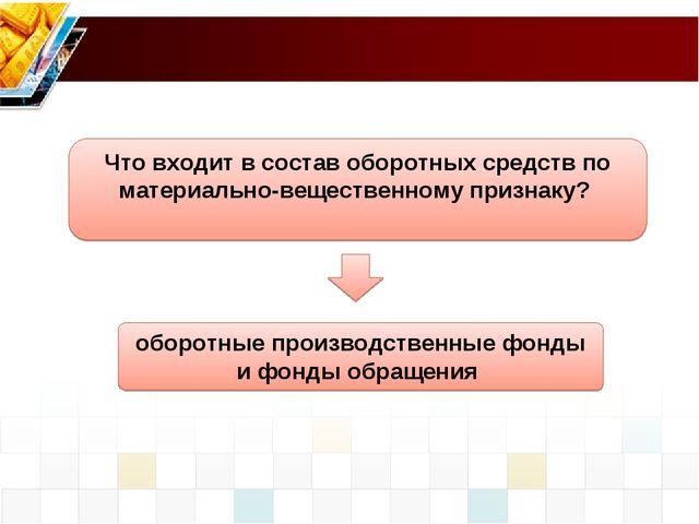 оборотные производственные фонды и фонды обращения Что входит в состав оборот...