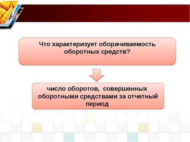 число оборотов, совершенных оборотными средствами за отчетный период Что хара...