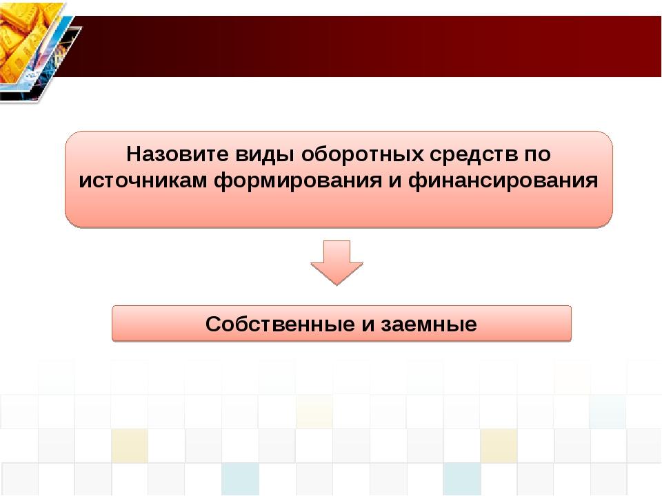 Собственные и заемные Назовите виды оборотных средств по источникам формирова...
