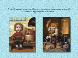 В народных сказках часто главными персонажами были коты и кошки. Их изображал