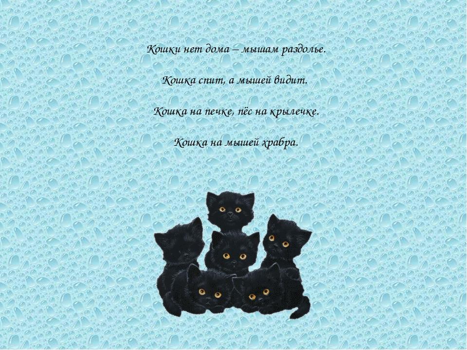 Кошки нет дома – мышам раздолье. Кошка спит, а мышей видит. Кошка на печке, п...