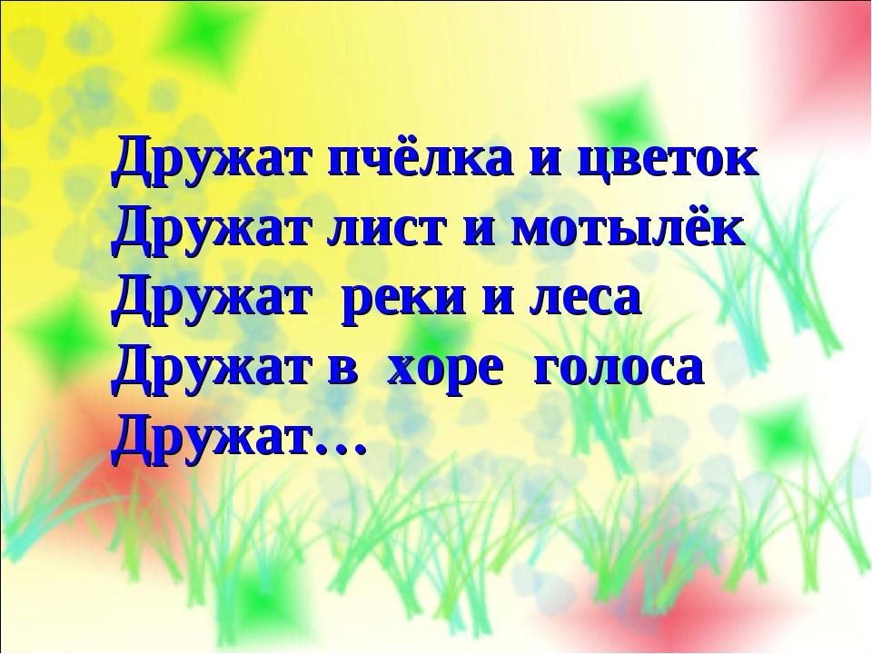 Дружат пчёлка и цветок Дружат лист и мотылёк Дружат реки и леса Дружат в хоре...