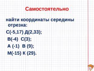 Самостоятельно найти координаты середины отрезка: С(-5,17) Д(2,33); В(-4) С(3