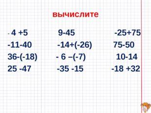 вычислите - 4 +5 9-45 -25+75 -11-40 -14+(-26) 75-50 36-(-18) - 6 –(-7) 10-14