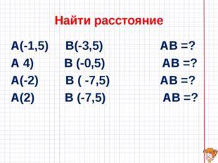 Найти расстояние А(-1,5) В(-3,5) АВ =? А 4) В (-0,5) АВ =? А(-2) В ( -7,5) АВ