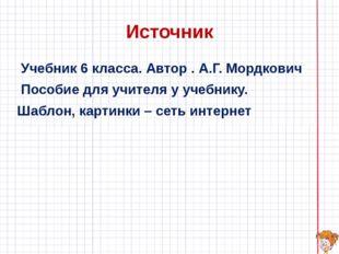 Источник Учебник 6 класса. Автор . А.Г. Мордкович Пособие для учителя у учебн