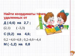 Найти координаты точек удаленных от Д (-0,6) на 2,7 ; (2,1) ( -3,3) С (0,2)