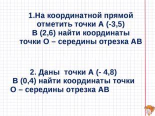 1.На координатной прямой отметить точки А (-3,5) В (2,6) найти координаты точ