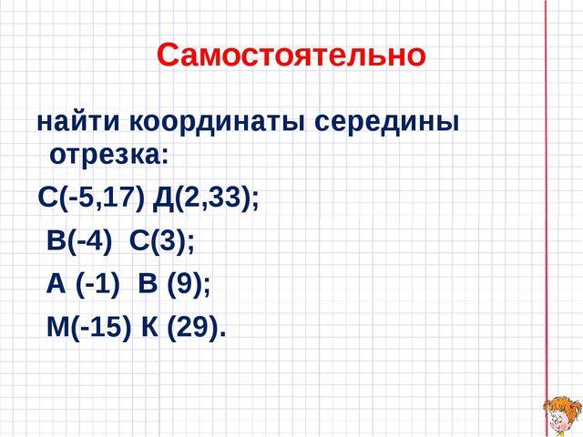 Самостоятельно найти координаты середины отрезка: С(-5,17) Д(2,33); В(-4) С(3...