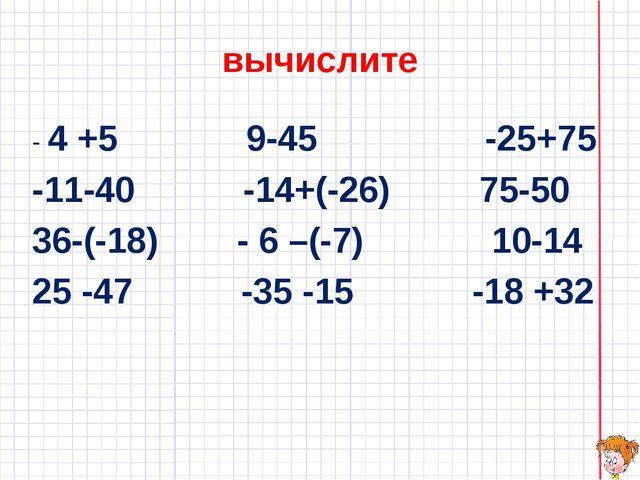 вычислите - 4 +5 9-45 -25+75 -11-40 -14+(-26) 75-50 36-(-18) - 6 –(-7) 10-14...