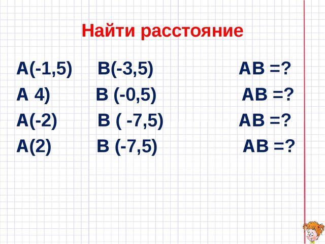 Найти расстояние А(-1,5) В(-3,5) АВ =? А 4) В (-0,5) АВ =? А(-2) В ( -7,5) АВ...