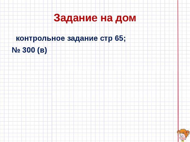 Задание на дом контрольное задание стр 65; № 300 (в)