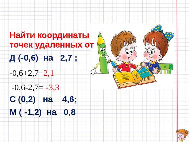 Найти координаты точек удаленных от Д (-0,6) на 2,7 ; -0,6+2,7=2,1 -0,6-2,7=...